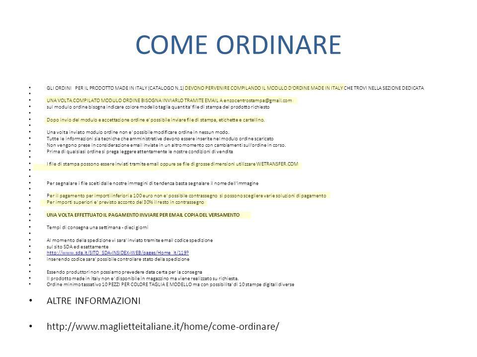 COME ORDINARE GLI ORDINI PER IL PRODOTTO MADE IN ITALY (CATALOGO N.1) DEVONO PERVENIRE COMPILANDO IL MODULO D ORDINE MADE IN ITALY CHE TROVI NELLA SEZIONE DEDICATA UNA VOLTA COMPILATO MODULO ORDINE BISOGNA INVIARLO TRAMITE EMAIL A enzocentrostampa@gmail.com sul modulo ordine bisogna indicare colore modello taglia quantita file di stampa del prodotto richiesto Dopo invio del modulo e accettazione ordine e possibile inviare file di stampa, etichette e cartellino.