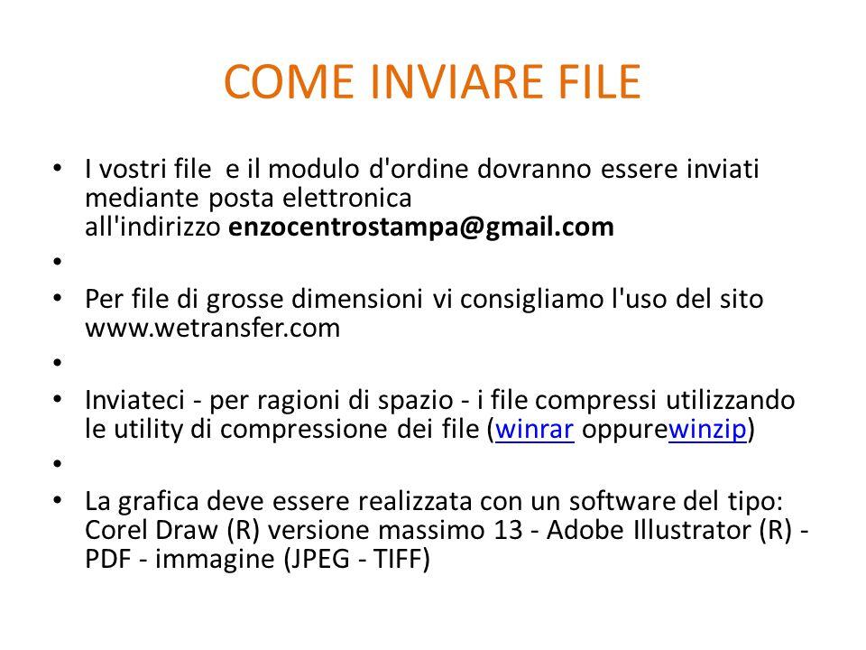 COME INVIARE FILE I vostri file e il modulo d ordine dovranno essere inviati mediante posta elettronica all indirizzo enzocentrostampa@gmail.com Per file di grosse dimensioni vi consigliamo l uso del sito www.wetransfer.com Inviateci - per ragioni di spazio - i file compressi utilizzando le utility di compressione dei file (winrar oppurewinzip)winrarwinzip La grafica deve essere realizzata con un software del tipo: Corel Draw (R) versione massimo 13 - Adobe Illustrator (R) - PDF - immagine (JPEG - TIFF)