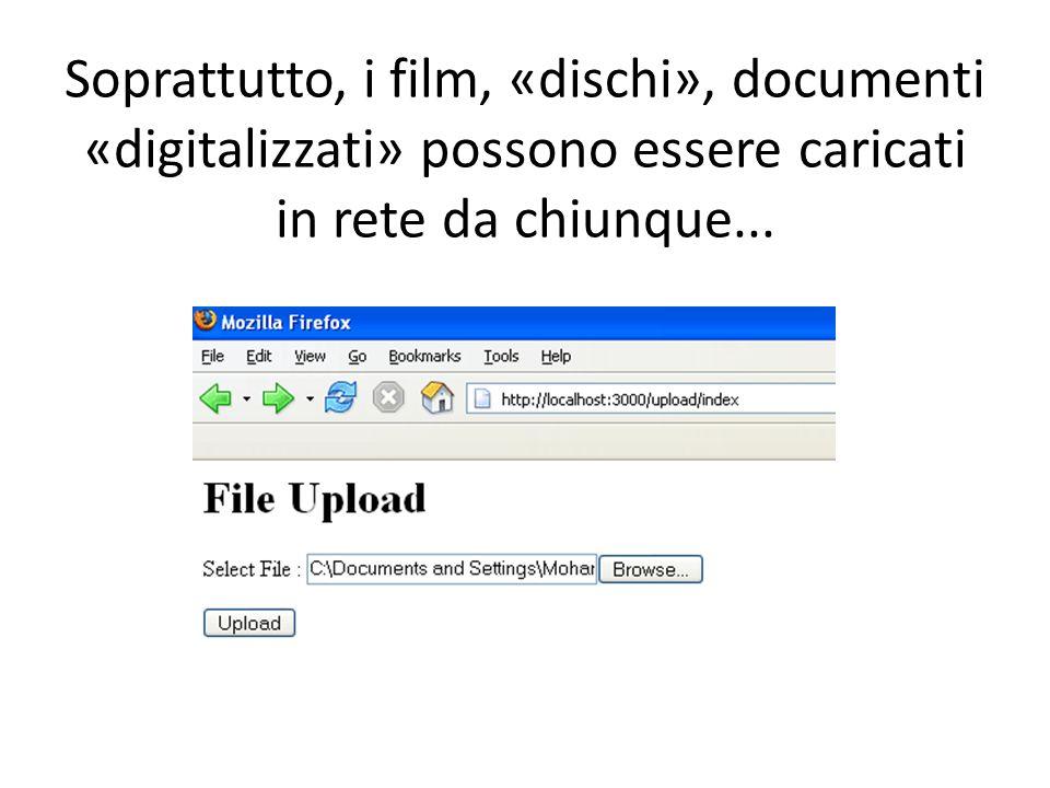 Soprattutto, i film, «dischi», documenti «digitalizzati» possono essere caricati in rete da chiunque...