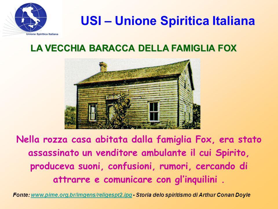 USI – Unione Spiritica Italiana LA VECCHIA BARACCA DELLA FAMIGLIA FOX Nella rozza casa abitata dalla famiglia Fox, era stato assassinato un venditore ambulante il cui Spirito, produceva suoni, confusioni, rumori, cercando di attrarre e comunicare con gl'inquilini.