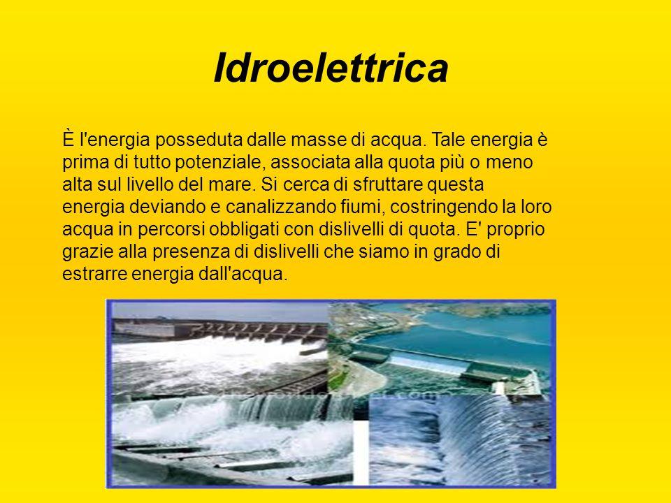 Idroelettrica È l'energia posseduta dalle masse di acqua. Tale energia è prima di tutto potenziale, associata alla quota più o meno alta sul livello d