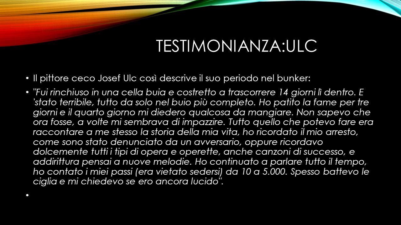 TESTIMONIANZA:ULC Il pittore ceco Josef Ulc così descrive il suo periodo nel bunker: Fui rinchiuso in una cella buia e costretto a trascorrere 14 giorni lì dentro.