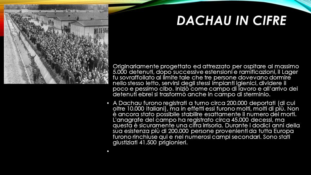 DACHAU IN CIFRE Originariamente progettato ed attrezzato per ospitare al massimo 5.000 detenuti, dopo successive estensioni e ramificazioni, il Lager