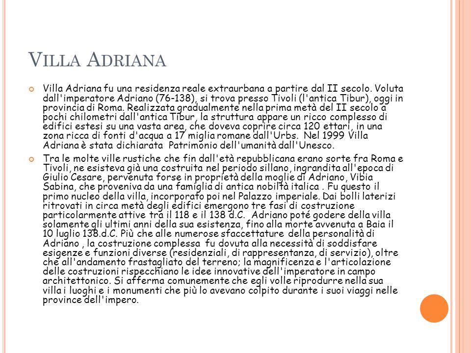 V ILLA A DRIANA Villa Adriana fu una residenza reale extraurbana a partire dal II secolo. Voluta dall'imperatore Adriano (76-138), si trova presso Tiv