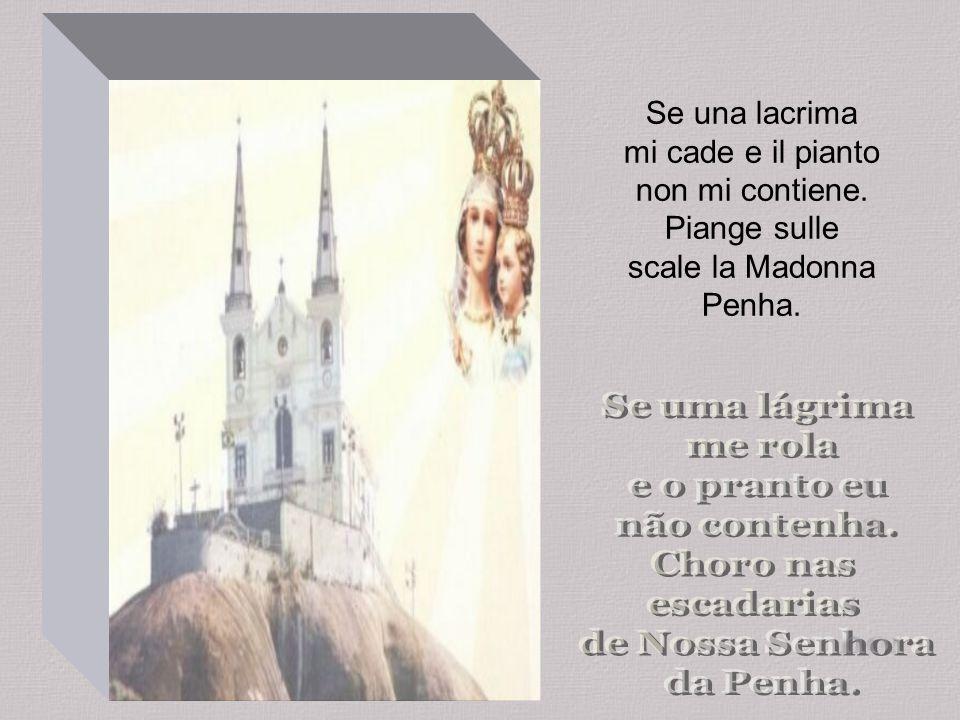 Se una lacrima mi cade e il pianto non mi contiene. Piange sulle scale la Madonna Penha.