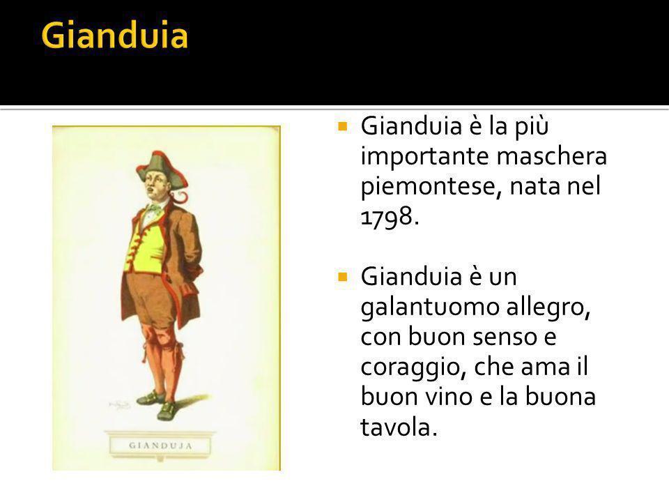  Gianduia è la più importante maschera piemontese, nata nel 1798.  Gianduia è un galantuomo allegro, con buon senso e coraggio, che ama il buon vino