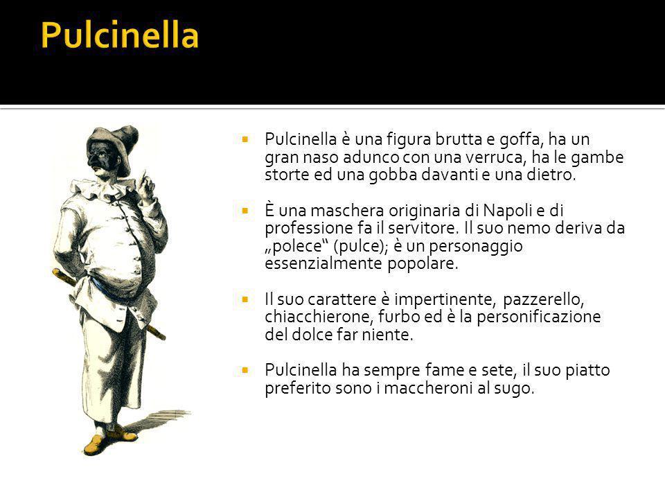  Pulcinella è una figura brutta e goffa, ha un gran naso adunco con una verruca, ha le gambe storte ed una gobba davanti e una dietro.