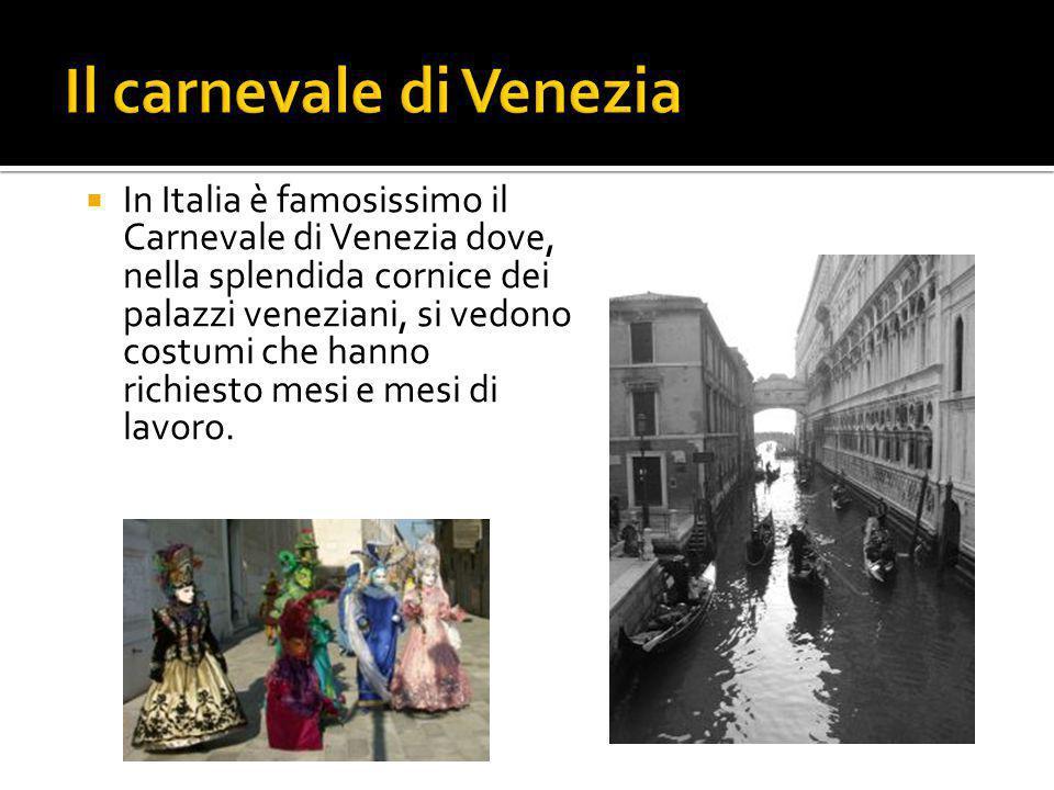  In Italia è famosissimo il Carnevale di Venezia dove, nella splendida cornice dei palazzi veneziani, si vedono costumi che hanno richiesto mesi e me