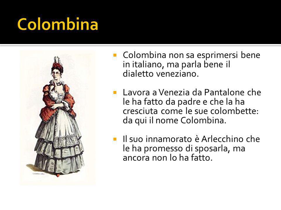  Colombina non sa esprimersi bene in italiano, ma parla bene il dialetto veneziano.  Lavora a Venezia da Pantalone che le ha fatto da padre e che la