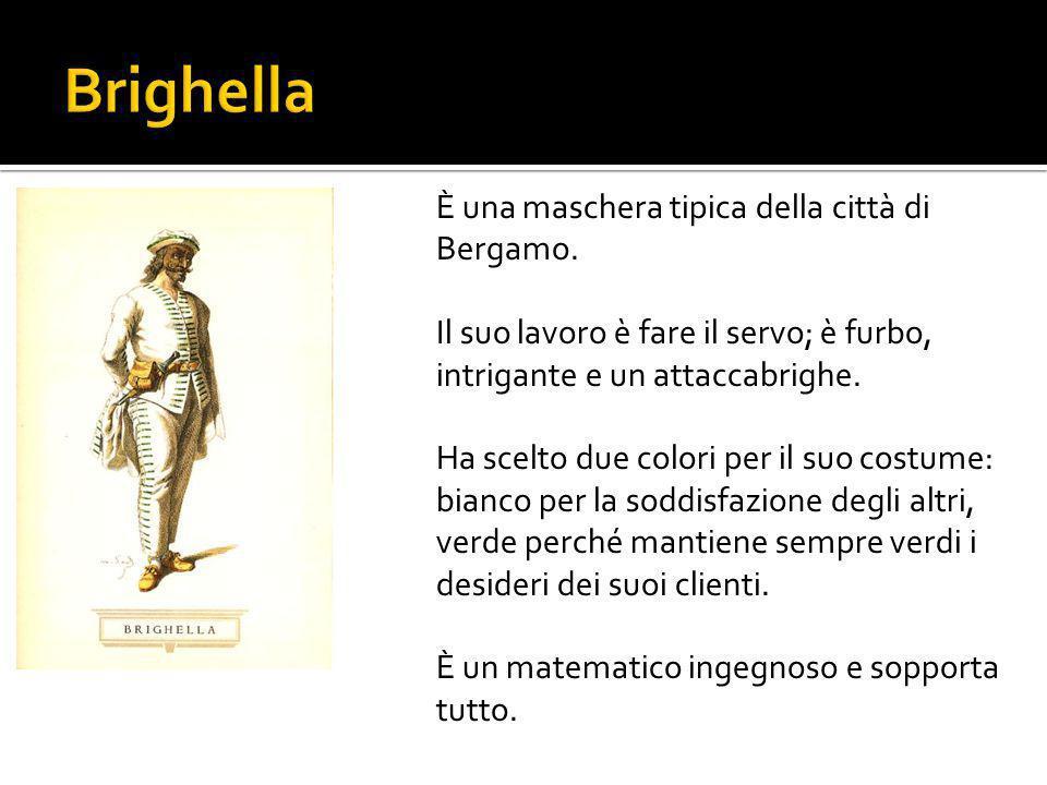 È una maschera tipica della città di Bergamo. Il suo lavoro è fare il servo; è furbo, intrigante e un attaccabrighe. Ha scelto due colori per il suo c