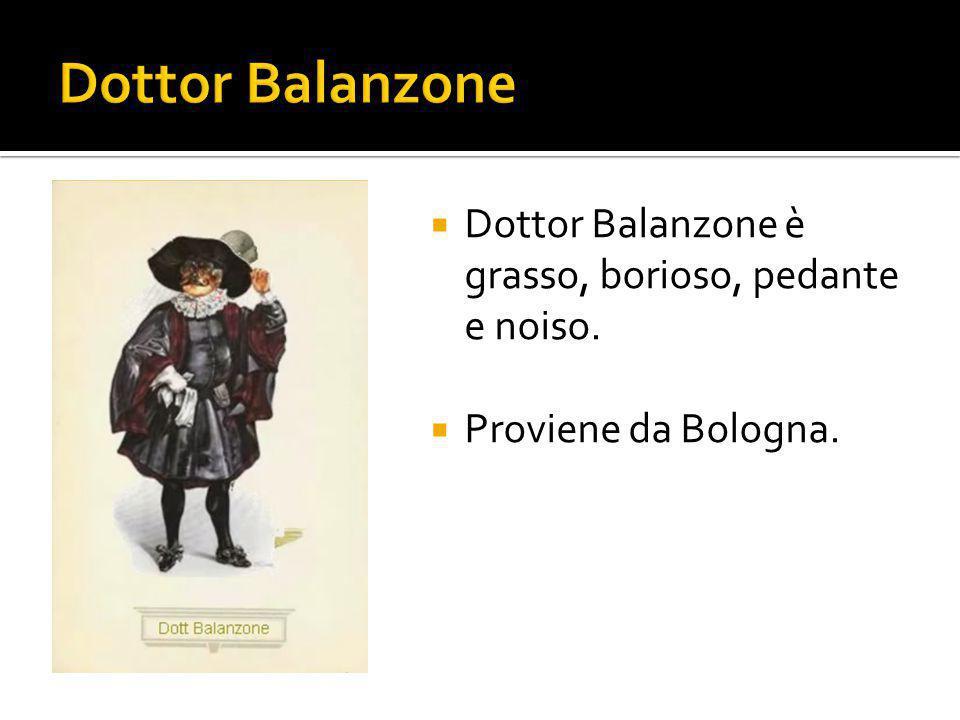  Dottor Balanzone è grasso, borioso, pedante e noiso.  Proviene da Bologna.