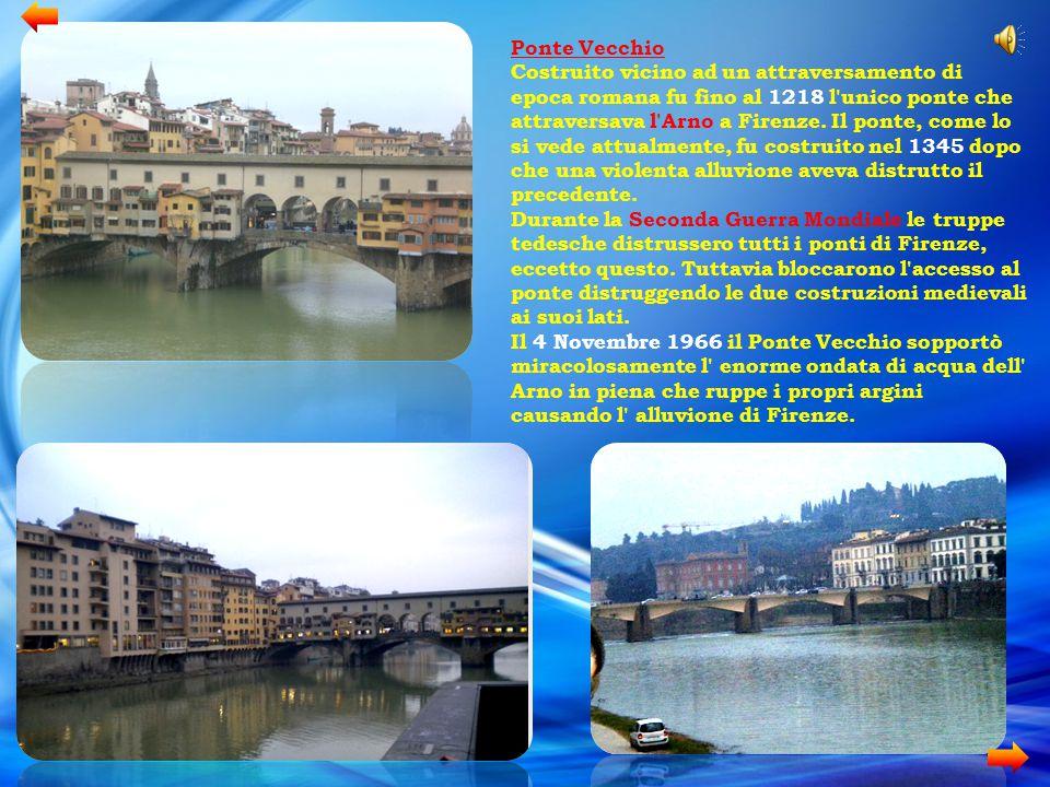 Ponte Vecchio Costruito vicino ad un attraversamento di epoca romana fu fino al 1218 l'unico ponte che attraversava l'Arno a Firenze. Il ponte, come l