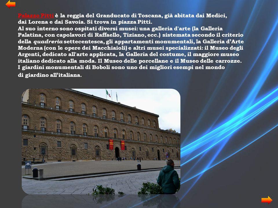 Palazzo Pitti è la reggia del Granducato di Toscana, già abitata dai Medici, dai Lorena e dai Savoia. Si trova in piazza Pitti. Al suo interno sono os