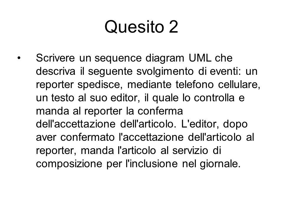 Quesito 2 Scrivere un sequence diagram UML che descriva il seguente svolgimento di eventi: un reporter spedisce, mediante telefono cellulare, un testo