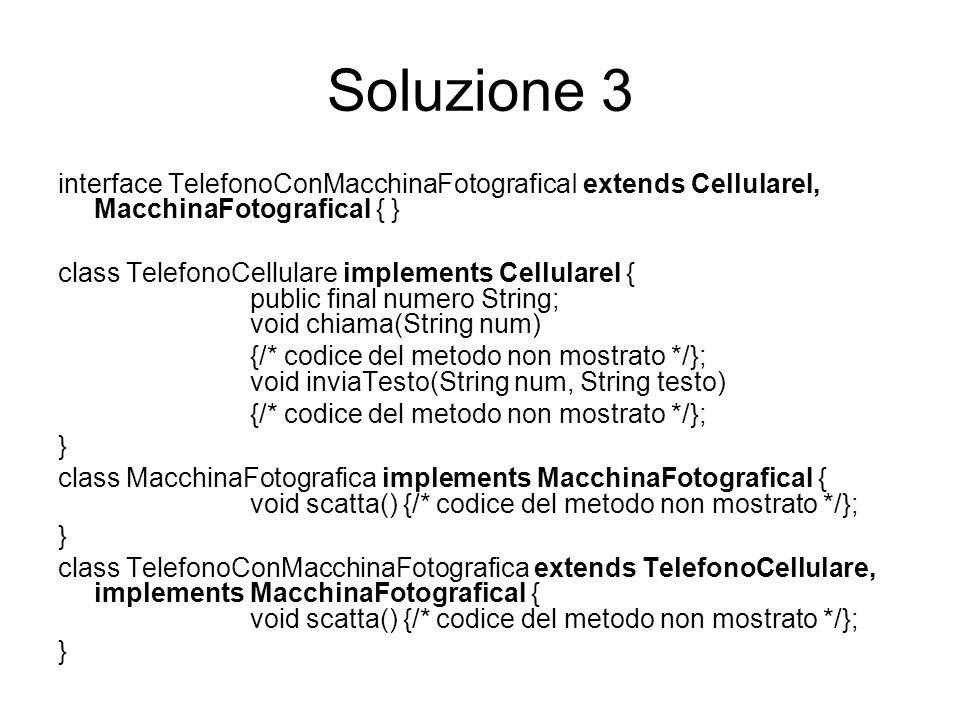 Soluzione 3 interface TelefonoConMacchinaFotograficaI extends CellulareI, MacchinaFotograficaI { } class TelefonoCellulare implements CellulareI { pub