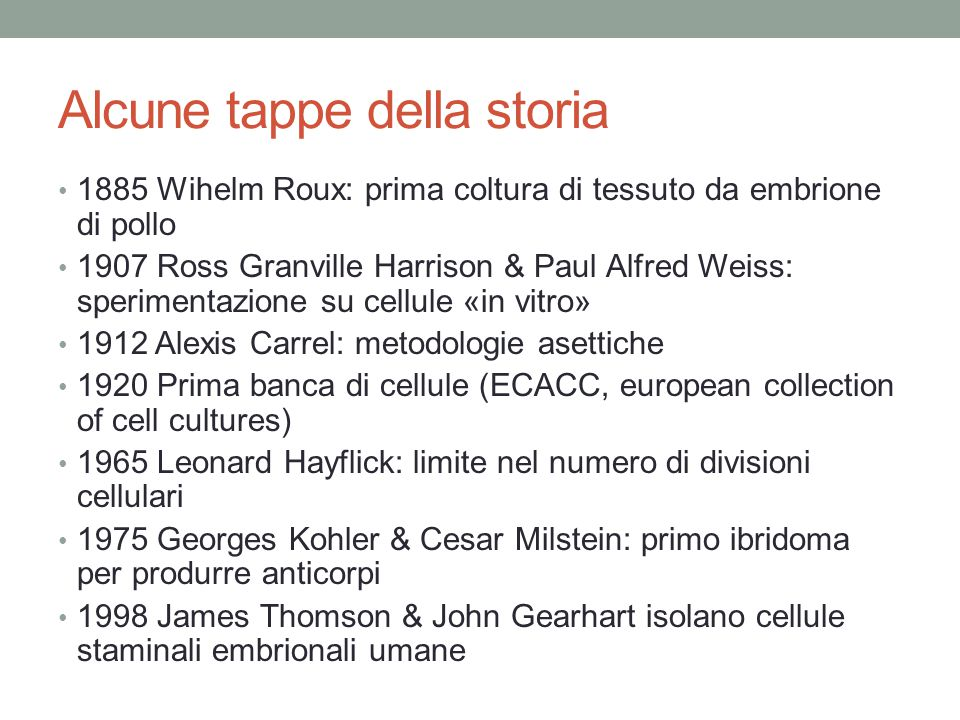 Alcune tappe della storia 1885 Wihelm Roux: prima coltura di tessuto da embrione di pollo 1907 Ross Granville Harrison & Paul Alfred Weiss: sperimenta