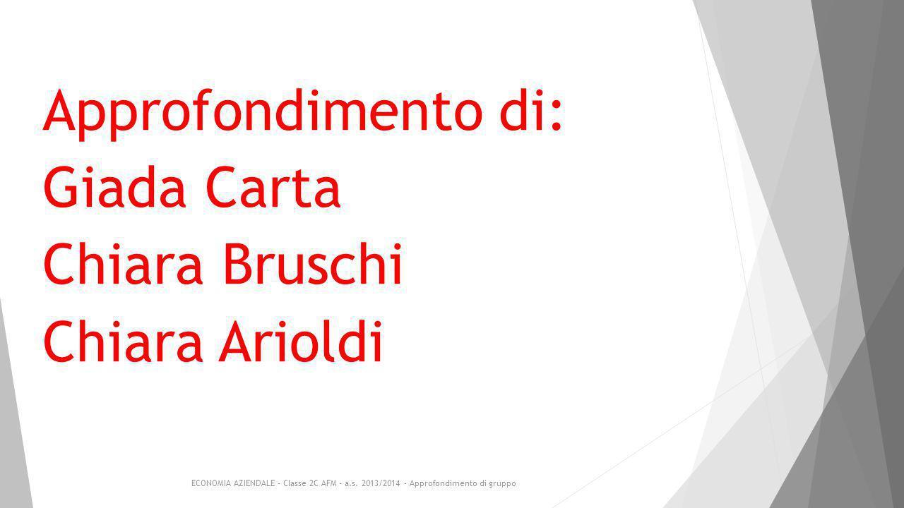Approfondimento di: Giada Carta Chiara Bruschi Chiara Arioldi ECONOMIA AZIENDALE - Classe 2C AFM - a.s.