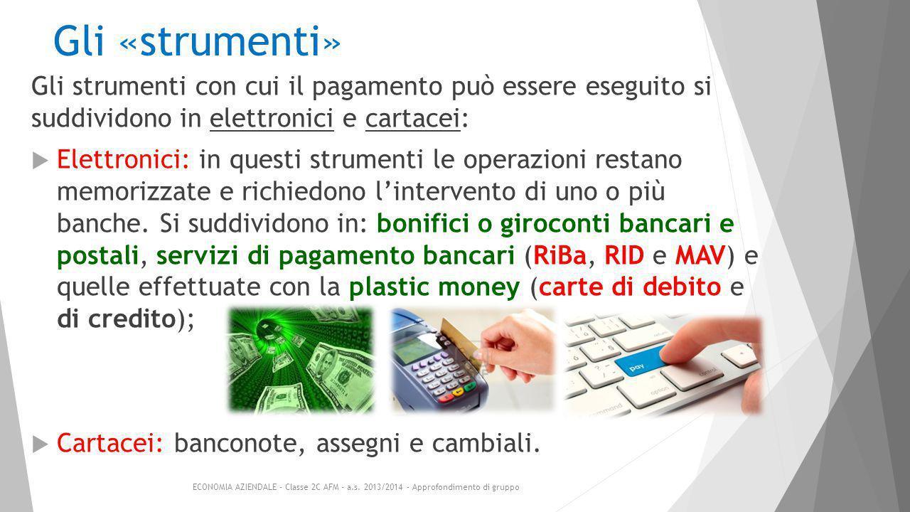 Gli «strumenti» Gli strumenti con cui il pagamento può essere eseguito si suddividono in elettronici e cartacei:  Elettronici: in questi strumenti le operazioni restano memorizzate e richiedono l'intervento di uno o più banche.