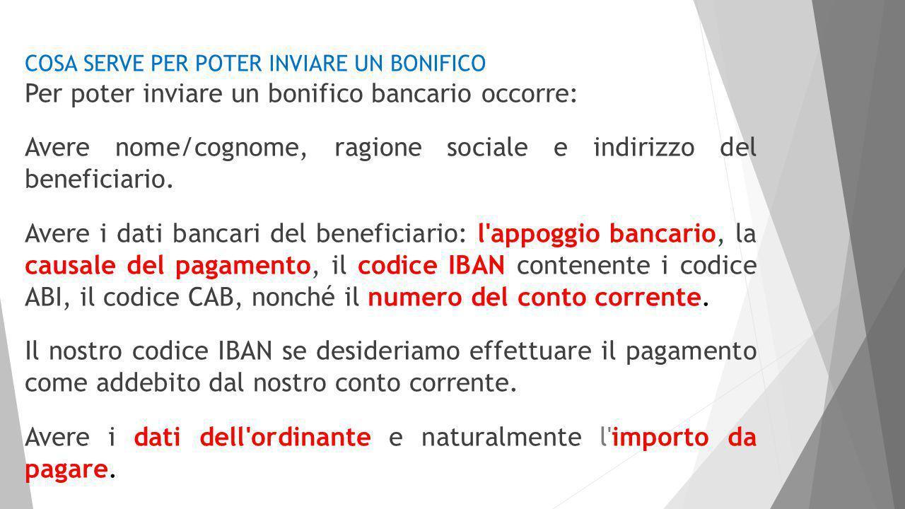 COSA SERVE PER POTER INVIARE UN BONIFICO Per poter inviare un bonifico bancario occorre: Avere nome/cognome, ragione sociale e indirizzo del beneficiario.
