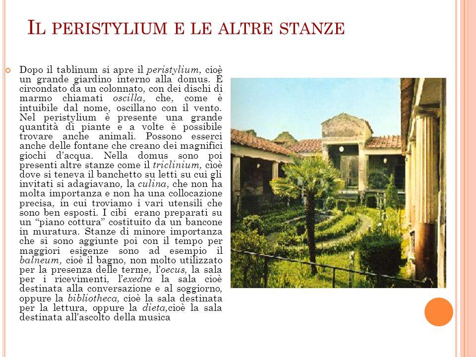 I L PERISTYLIUM E LE ALTRE STANZE Dopo il tablinum si apre il peristylium, cioè un grande giardino interno alla domus. È circondato da un colonnato, c