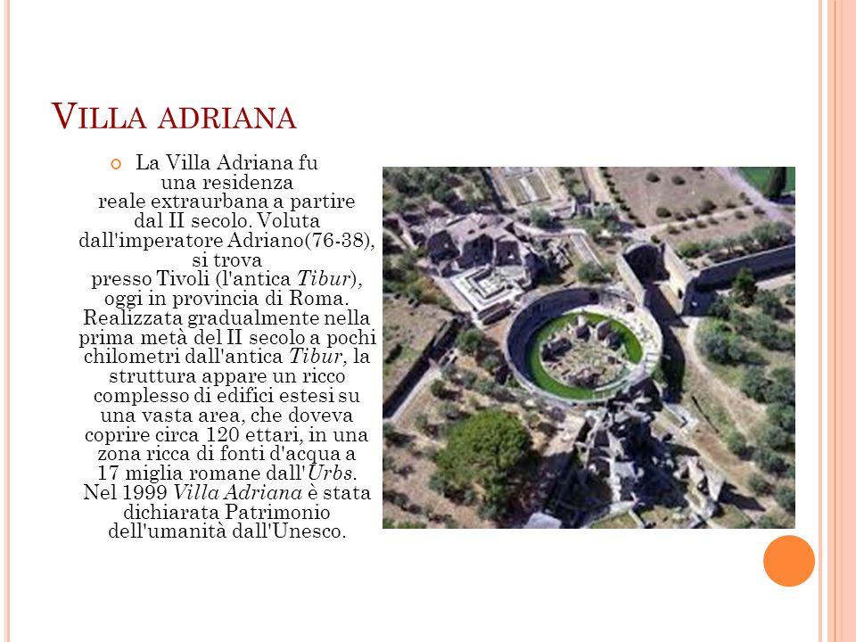 V ILLA ADRIANA La Villa Adriana fu una residenza reale extraurbana a partire dal II secolo. Voluta dall'imperatore Adriano(76-38), si trova presso Tiv