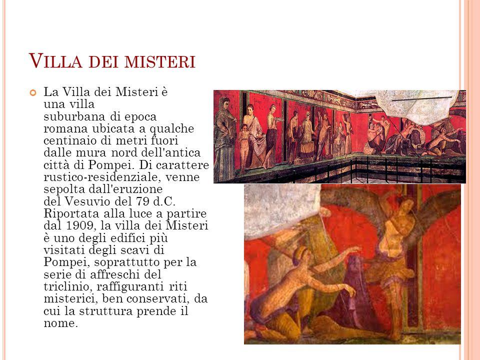 V ILLA DEI MISTERI La Villa dei Misteri è una villa suburbana di epoca romana ubicata a qualche centinaio di metri fuori dalle mura nord dell'antica c