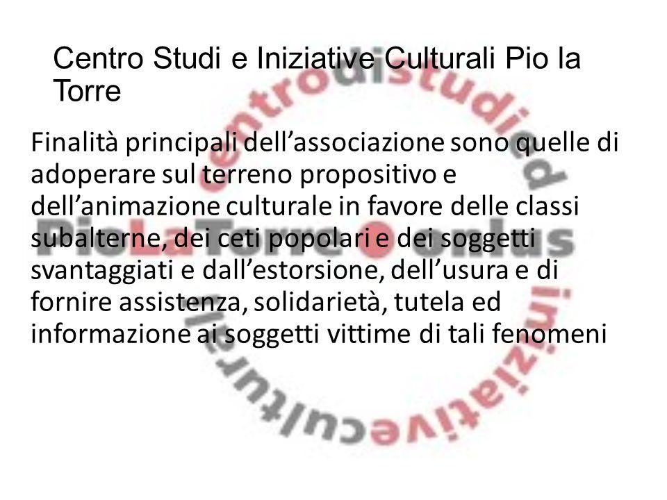 Centro Studi e Iniziative Culturali Pio la Torre Finalità principali dell'associazione sono quelle di adoperare sul terreno propositivo e dell'animazi