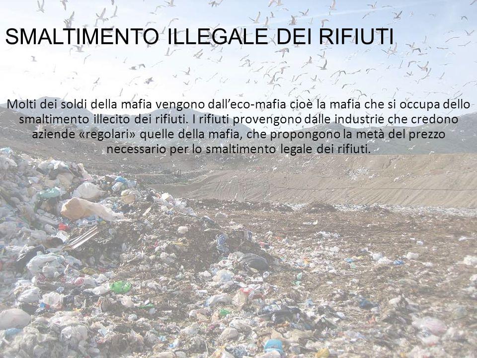 SMALTIMENTO ILLEGALE DEI RIFIUTI Molti dei soldi della mafia vengono dall'eco-mafia cioè la mafia che si occupa dello smaltimento illecito dei rifiuti