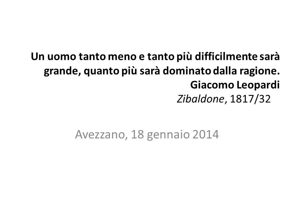 Un uomo tanto meno e tanto più difficilmente sarà grande, quanto più sarà dominato dalla ragione. Giacomo Leopardi Zibaldone, 1817/32 Avezzano, 18 gen