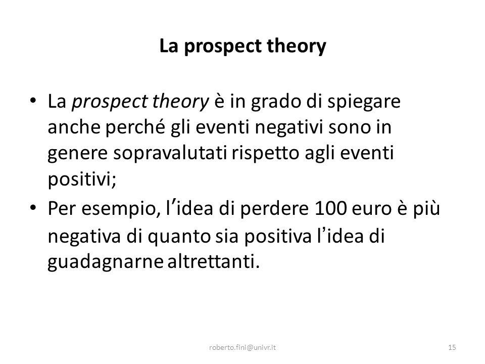 La prospect theory La prospect theory è in grado di spiegare anche perché gli eventi negativi sono in genere sopravalutati rispetto agli eventi positi