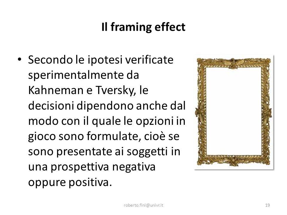 Il framing effect Secondo le ipotesi verificate sperimentalmente da Kahneman e Tversky, le decisioni dipendono anche dal modo con il quale le opzioni