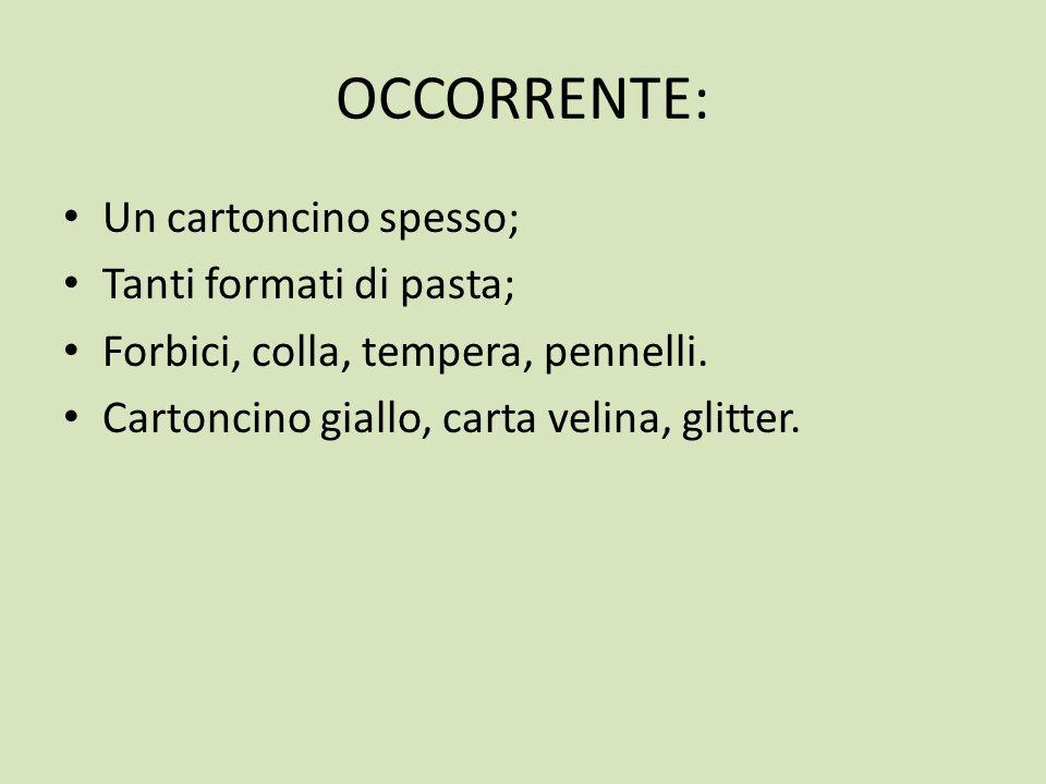 OCCORRENTE: Un cartoncino spesso; Tanti formati di pasta; Forbici, colla, tempera, pennelli. Cartoncino giallo, carta velina, glitter.