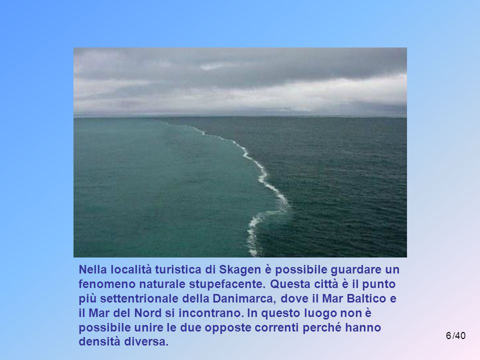 6 /40 Nella località turistica di Skagen è possibile guardare un fenomeno naturale stupefacente.