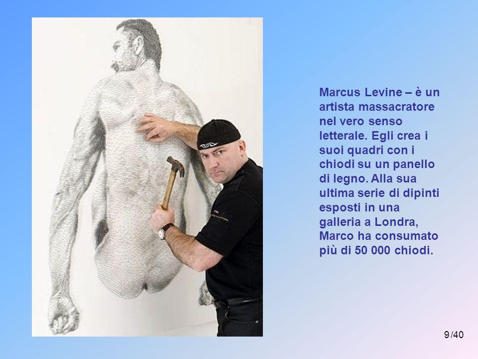 9 /40 Marcus Levine – è un artista massacratore nel vero senso letterale.