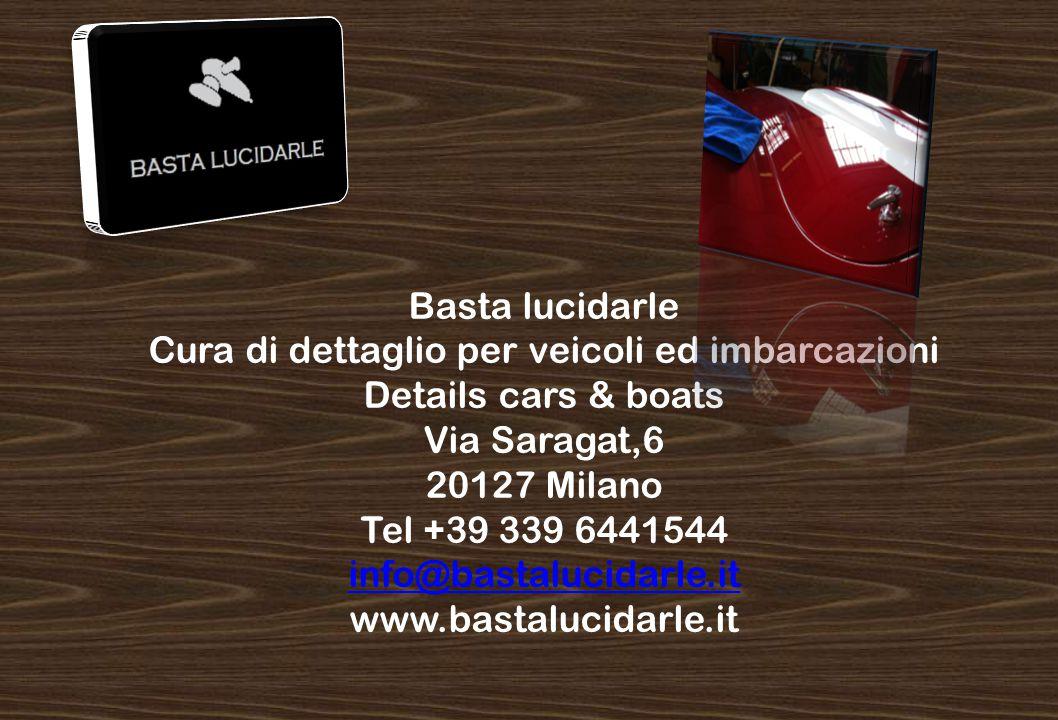 Basta lucidarle Cura di dettaglio per veicoli ed imbarcazioni Details cars & boats Via Saragat,6 20127 Milano Tel +39 339 6441544 info@bastalucidarle.