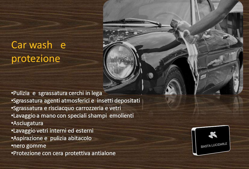 Car wash e protezione Pulizia e sgrassatura cerchi in lega Sgrassatura agenti atmosferici e insetti depositati Sgrassatura e risciacquo carrozzeria e