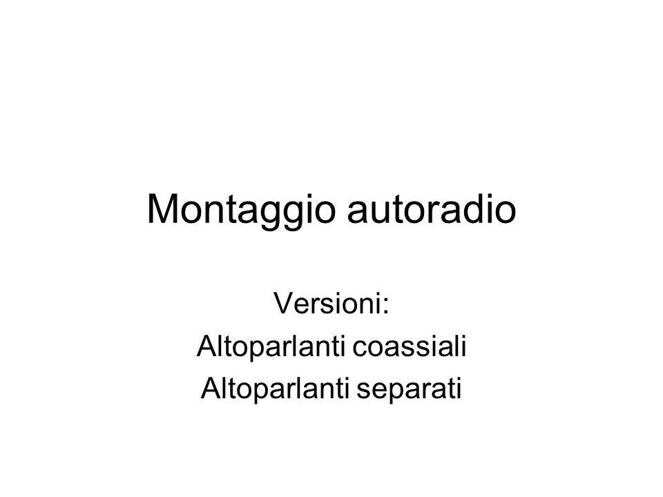 Montaggio autoradio Versioni: Altoparlanti coassiali Altoparlanti separati