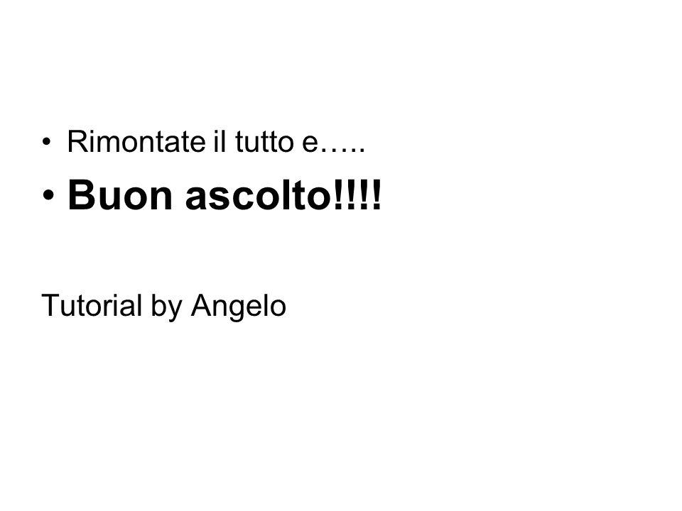 Rimontate il tutto e….. Buon ascolto!!!! Tutorial by Angelo
