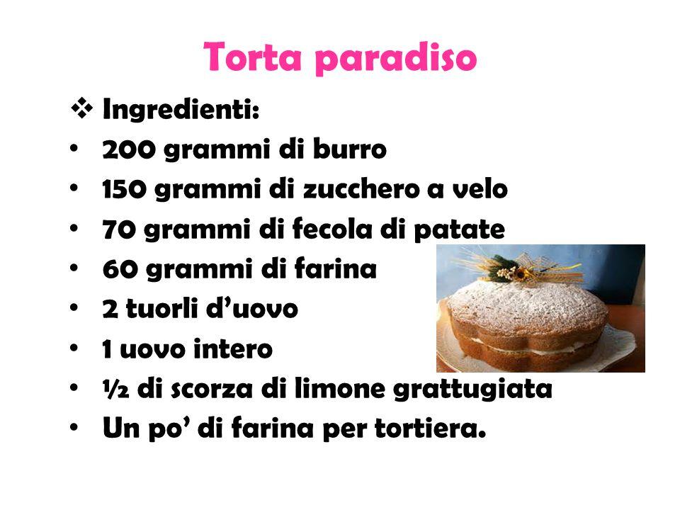 Torta paradiso  Ingredienti: 200 grammi di burro 150 grammi di zucchero a velo 70 grammi di fecola di patate 60 grammi di farina 2 tuorli d'uovo 1 uovo intero ½ di scorza di limone grattugiata Un po' di farina per tortiera.