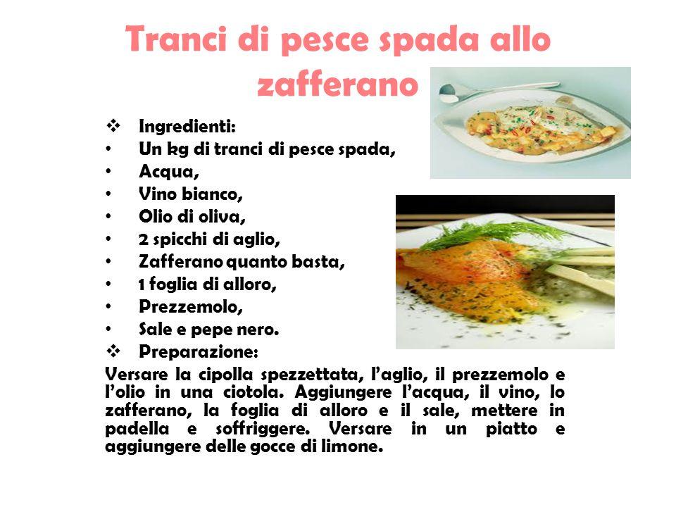 Tranci di pesce spada allo zafferano  Ingredienti: Un kg di tranci di pesce spada, Acqua, Vino bianco, Olio di oliva, 2 spicchi di aglio, Zafferano quanto basta, 1 foglia di alloro, Prezzemolo, Sale e pepe nero.