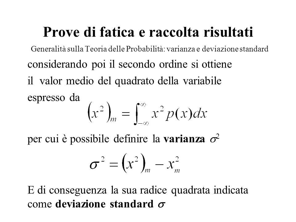 Prove di fatica e raccolta risultati Generalità sulla Teoria delle Probabilità: varianza e deviazione standard considerando poi il secondo ordine si ottiene il valor medio del quadrato della variabile espresso da per cui è possibile definire la varianza  2 E di conseguenza la sua radice quadrata indicata come deviazione standard 