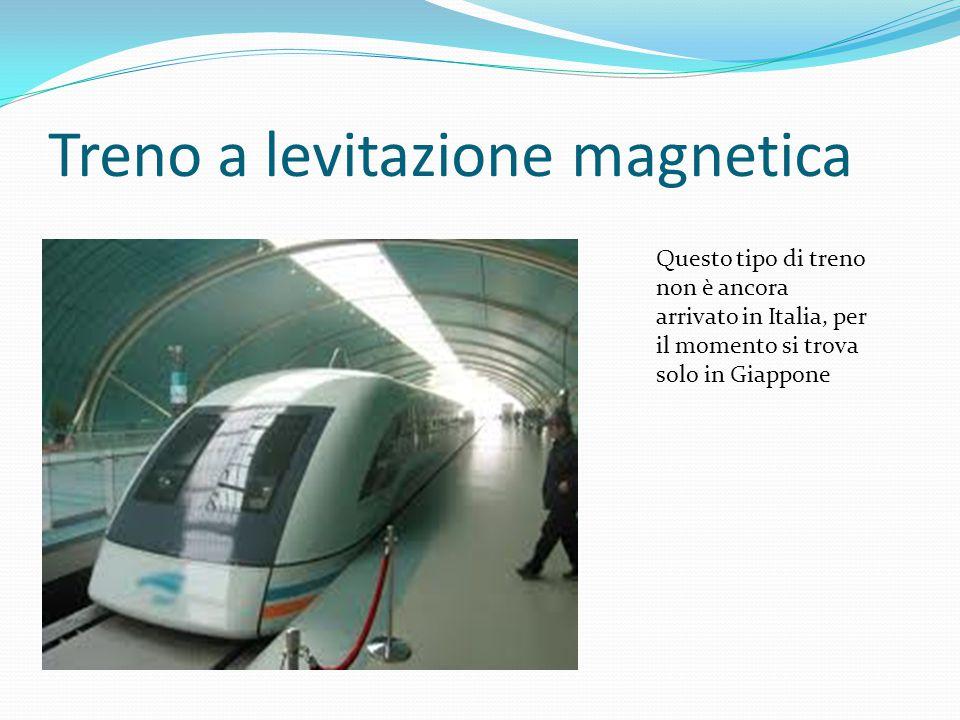 Treno a levitazione magnetica Questo tipo di treno non è ancora arrivato in Italia, per il momento si trova solo in Giappone
