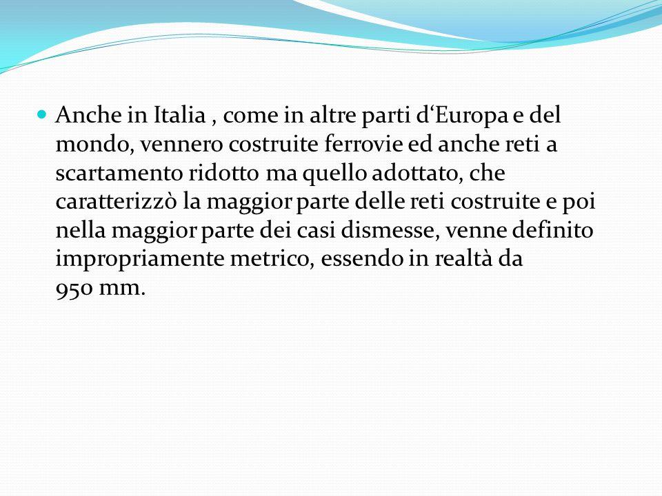 Anche in Italia, come in altre parti d'Europa e del mondo, vennero costruite ferrovie ed anche reti a scartamento ridotto ma quello adottato, che caratterizzò la maggior parte delle reti costruite e poi nella maggior parte dei casi dismesse, venne definito impropriamente metrico, essendo in realtà da 950 mm.