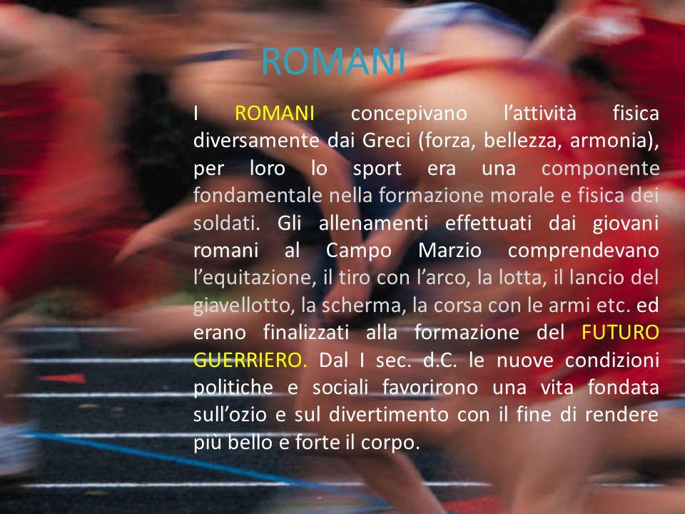 ROMANI I ROMANI concepivano l'attività fisica diversamente dai Greci (forza, bellezza, armonia), per loro lo sport era una componente fondamentale nel