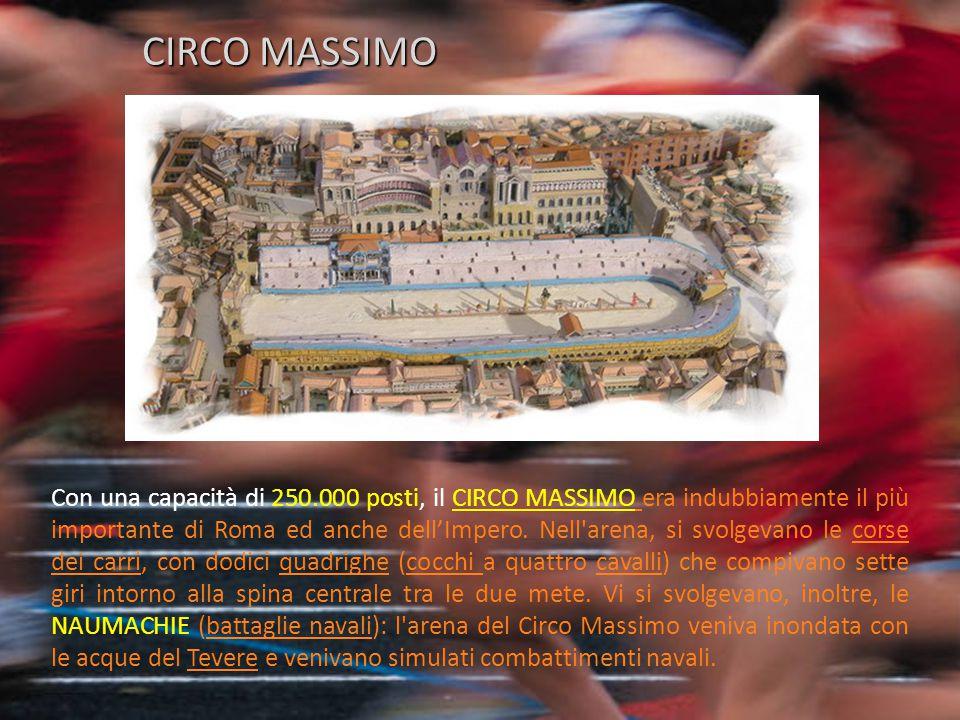 Con una capacità di 250.000 posti, il CIRCO MASSIMO era indubbiamente il più importante di Roma ed anche dell'Impero. Nell'arena, si svolgevano le cor