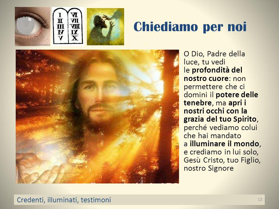 Chiediamo per noi O Dio, Padre della luce, tu vedi le profondità del nostro cuore: non permettere che ci domini il potere delle tenebre, ma apri i nos