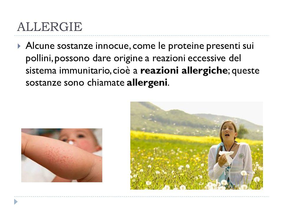 ALLERGIE  Alcune sostanze innocue, come le proteine presenti sui pollini, possono dare origine a reazioni eccessive del sistema immunitario, cioè a r