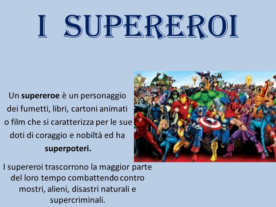 I SUPEREROI Un supereroe è un personaggio dei fumetti, libri, cartoni animati o film che si caratterizza per le sue doti di coraggio e nobiltà ed ha s