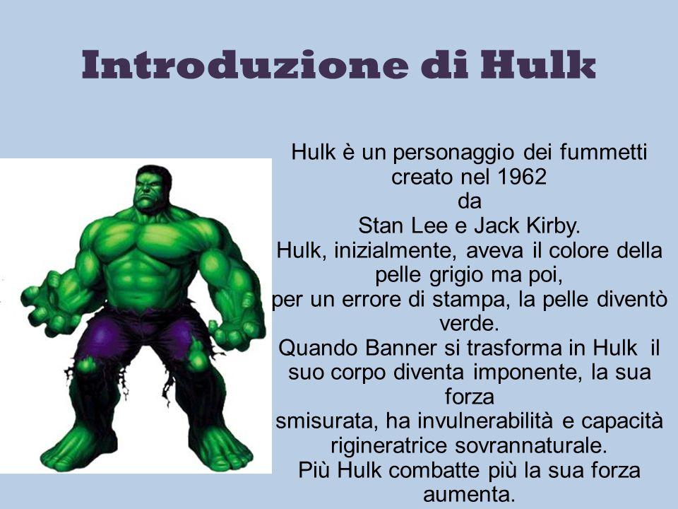 Introduzione di Hulk Hulk è un personaggio dei fummetti creato nel 1962 da Stan Lee e Jack Kirby. Hulk, inizialmente, aveva il colore della pelle grig