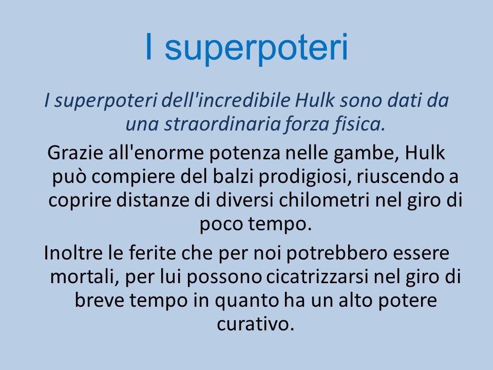 I superpoteri I superpoteri dell'incredibile Hulk sono dati da una straordinaria forza fisica. Grazie all'enorme potenza nelle gambe, Hulk può compier